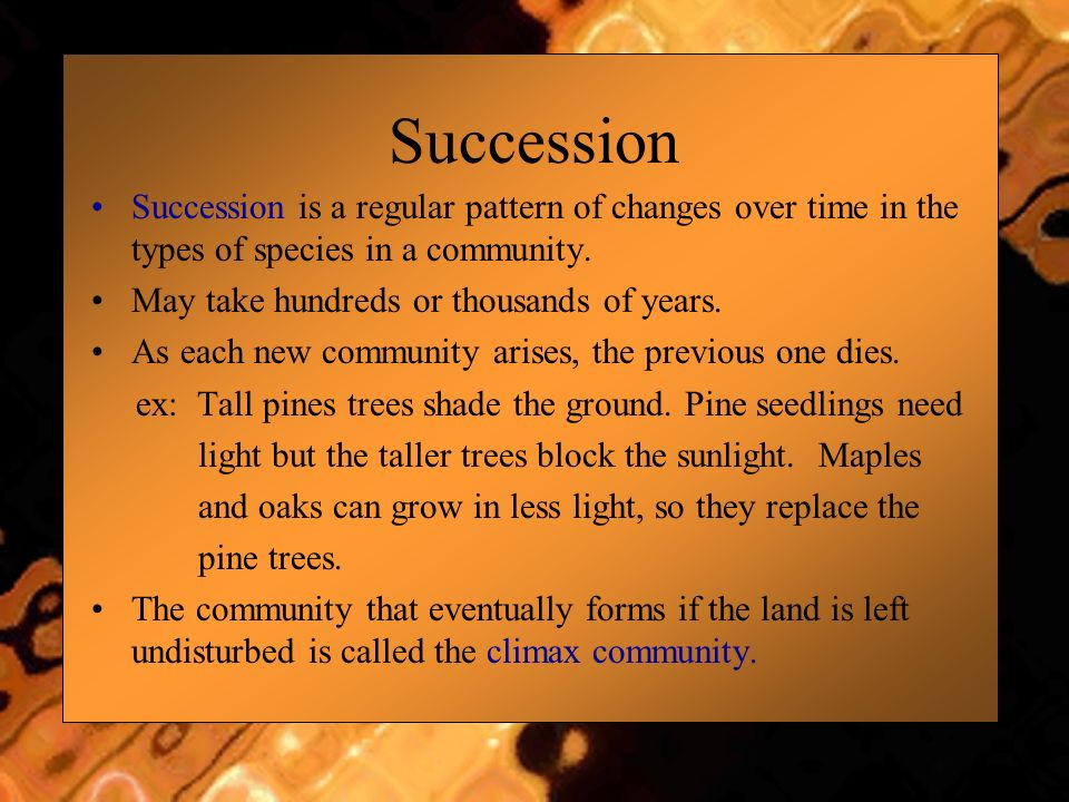 Succession Succession is a regular pattern of changes over time in the types of species in a community.