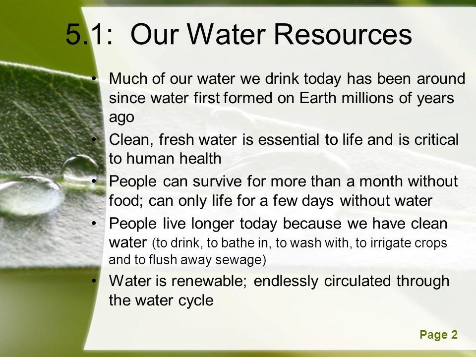 5.1: Our Water Resources Much of our water we drink today has been around since water first formed on Earth millions of years ago.