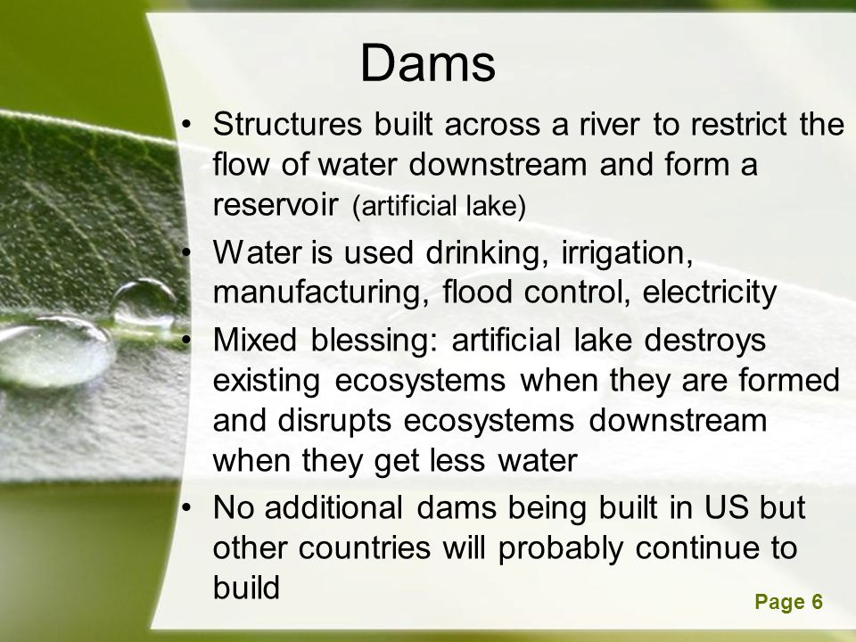 Dams Structures built across a river to restrict the flow of water downstream and form a reservoir (artificial lake)