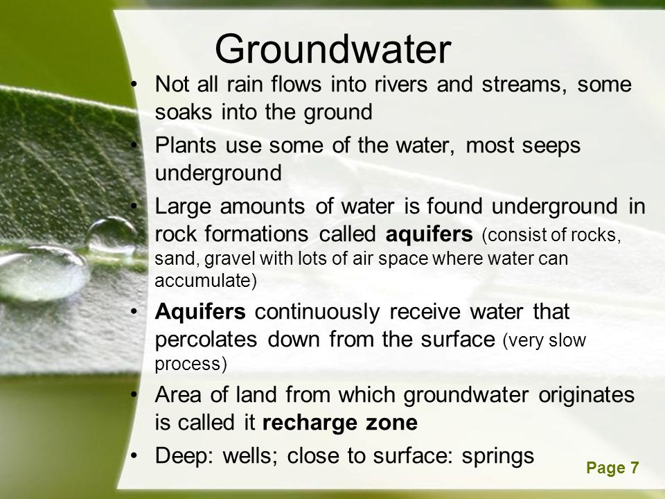 Groundwater Not all rain flows into rivers and streams, some soaks into the ground. Plants use some of the water, most seeps underground.