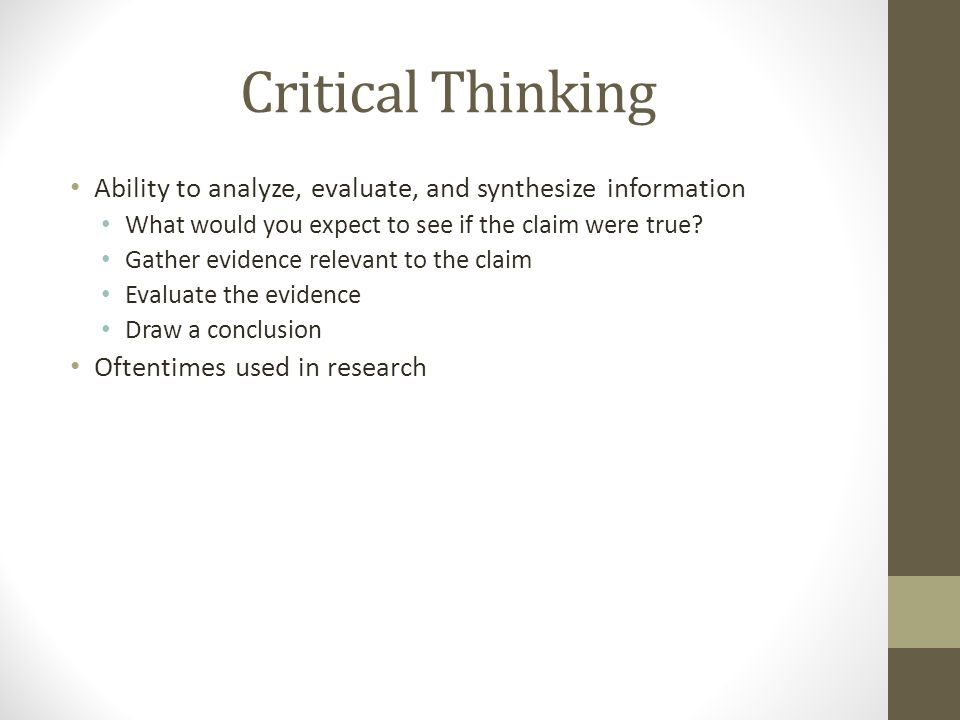 Critical Thinking Ability to analyze, evaluate, and synthesize information. What would you expect to see if the claim were true