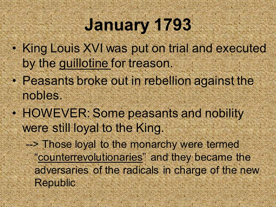 January 1793 King Louis XVI was put on trial and executed by the guillotine for treason. Peasants broke out in rebellion against the nobles.