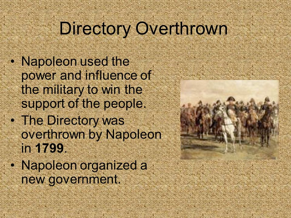 Directory OverthrownNapoleon used the power and influence of the military to win the support of the people.