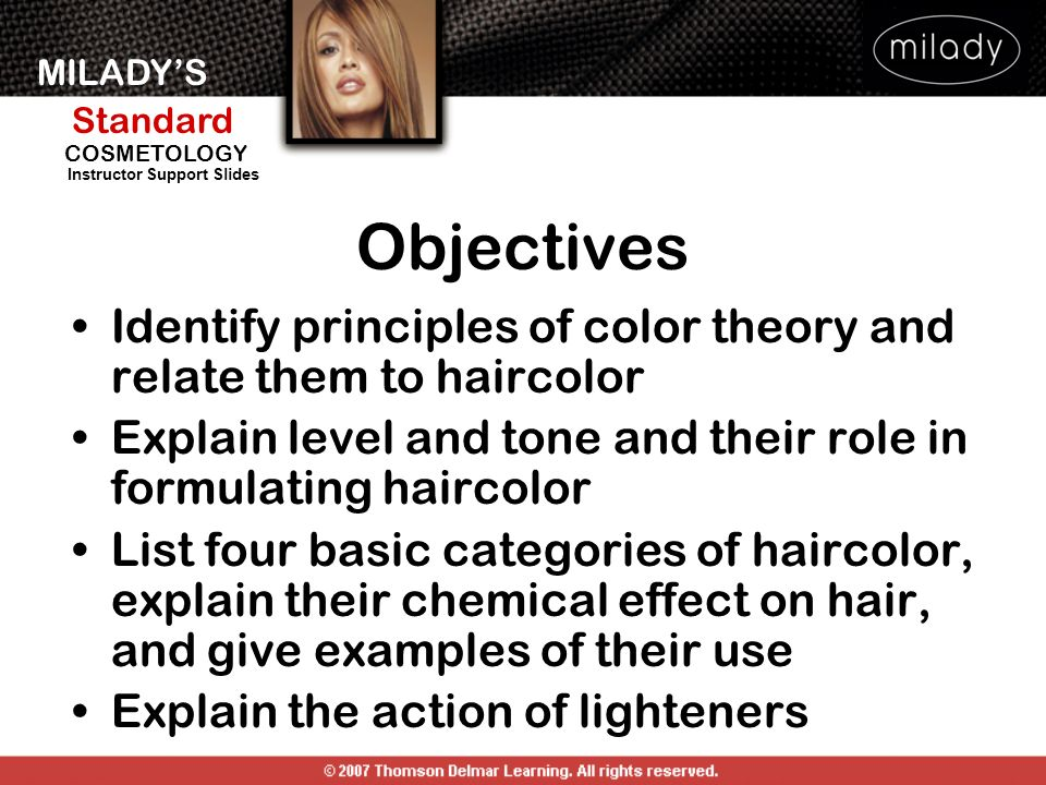 Objectives Identify principles of color theory and relate them to haircolor. Explain level and tone and their role in formulating haircolor.