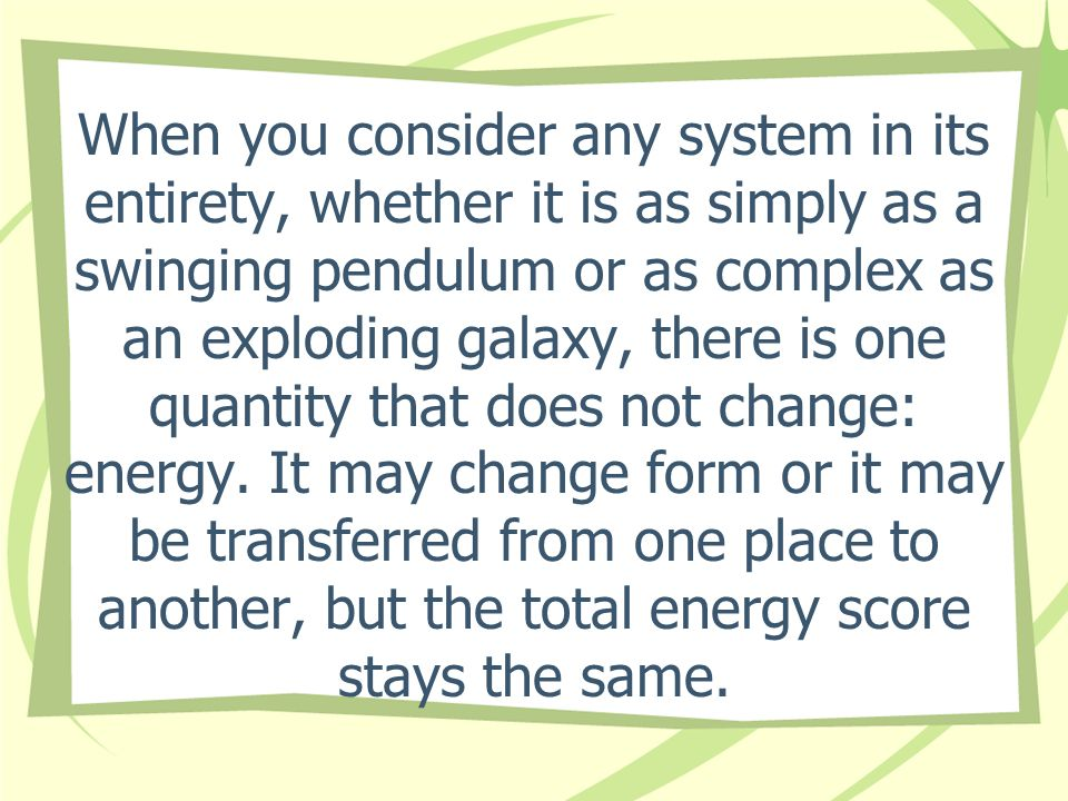 When you consider any system in its entirety, whether it is as simply as a swinging pendulum or as complex as an exploding galaxy, there is one quantity that does not change: energy.