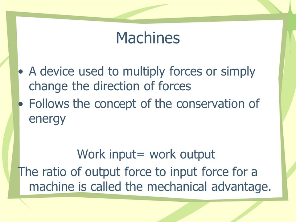 Machines A device used to multiply forces or simply change the direction of forces. Follows the concept of the conservation of energy.