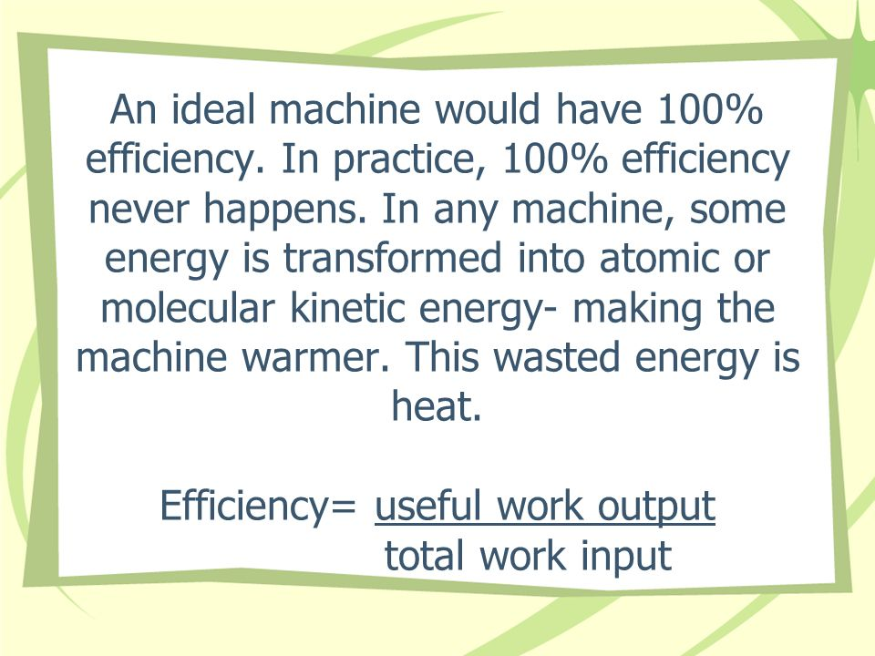 An ideal machine would have 100% efficiency
