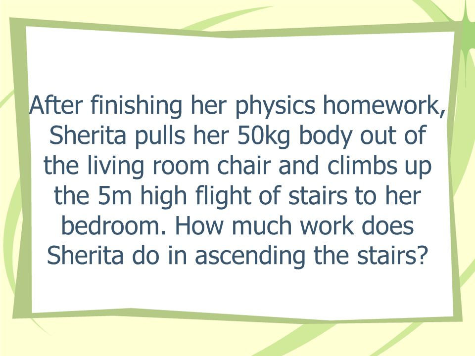 After finishing her physics homework, Sherita pulls her 50kg body out of the living room chair and climbs up the 5m high flight of stairs to her bedroom.