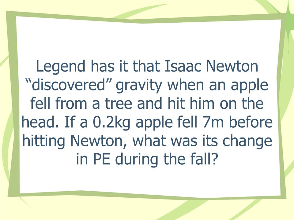 Legend has it that Isaac Newton discovered gravity when an apple fell from a tree and hit him on the head.