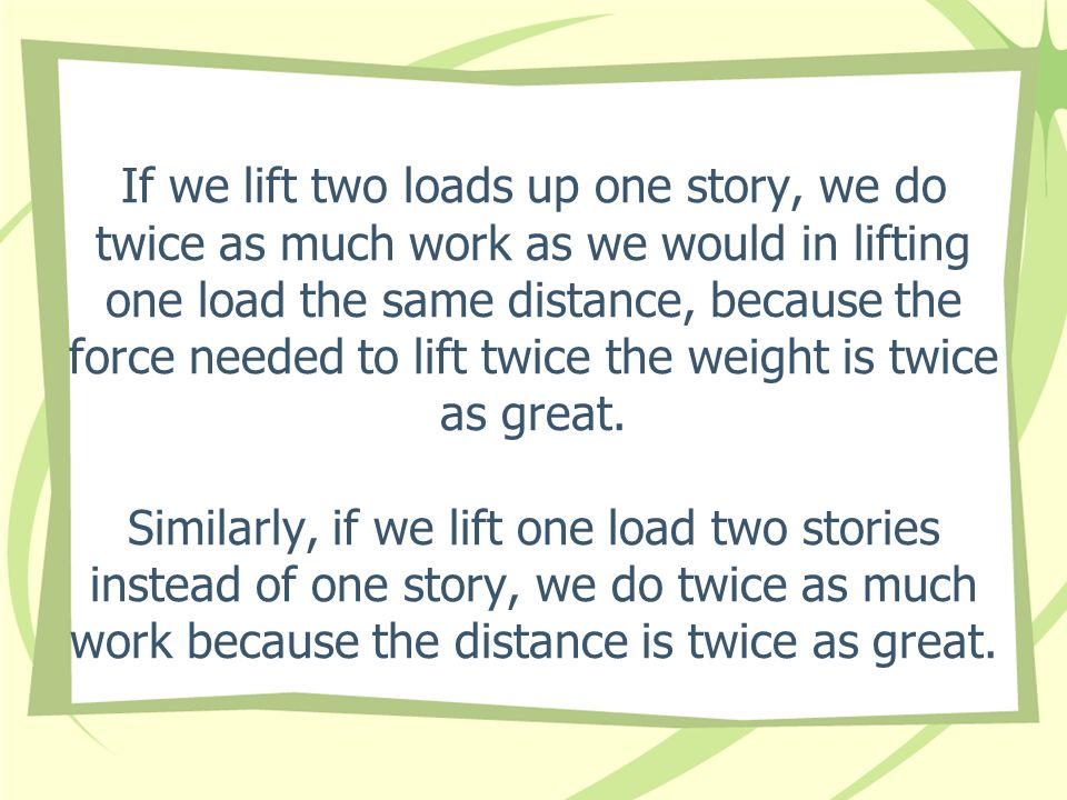 If we lift two loads up one story, we do twice as much work as we would in lifting one load the same distance, because the force needed to lift twice the weight is twice as great.