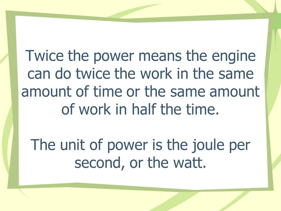 Twice the power means the engine can do twice the work in the same amount of time or the same amount of work in half the time.