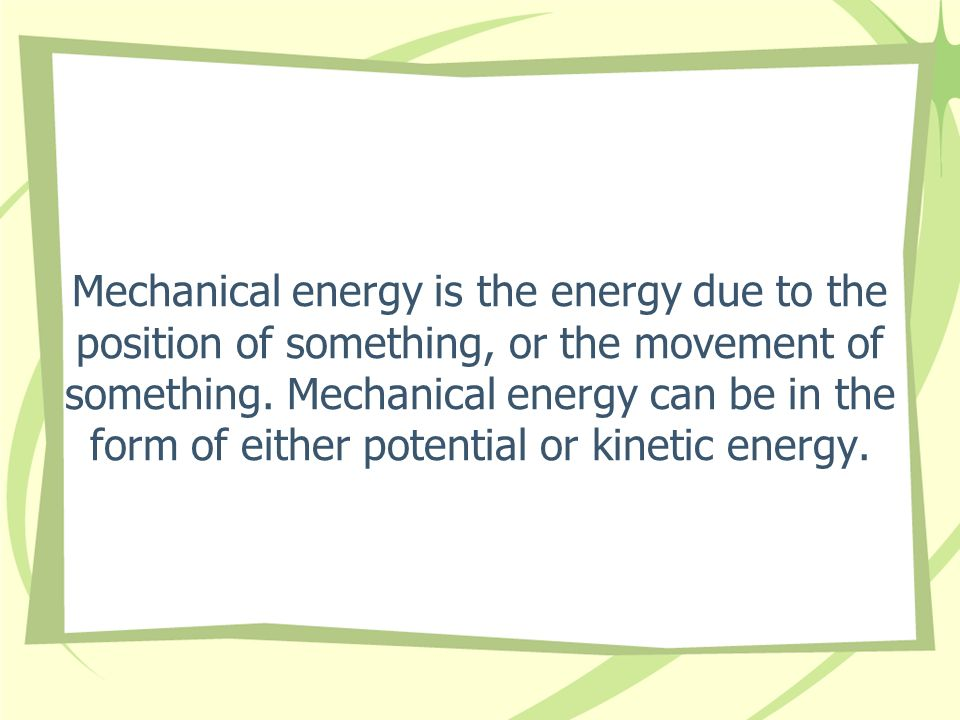 Mechanical energy is the energy due to the position of something, or the movement of something.