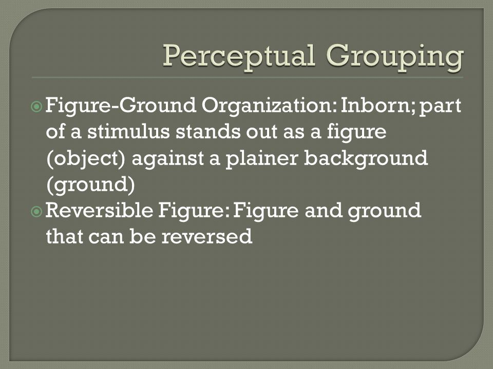Perceptual Grouping Figure-Ground Organization: Inborn; part of a stimulus stands out as a figure (object) against a plainer background (ground)