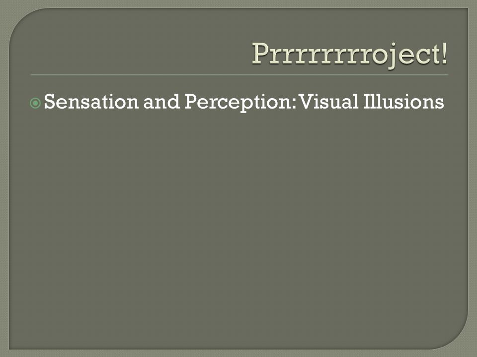 Prrrrrrrroject! Sensation and Perception: Visual Illusions