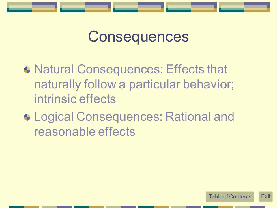 Consequences Natural Consequences: Effects that naturally follow a particular behavior; intrinsic effects.
