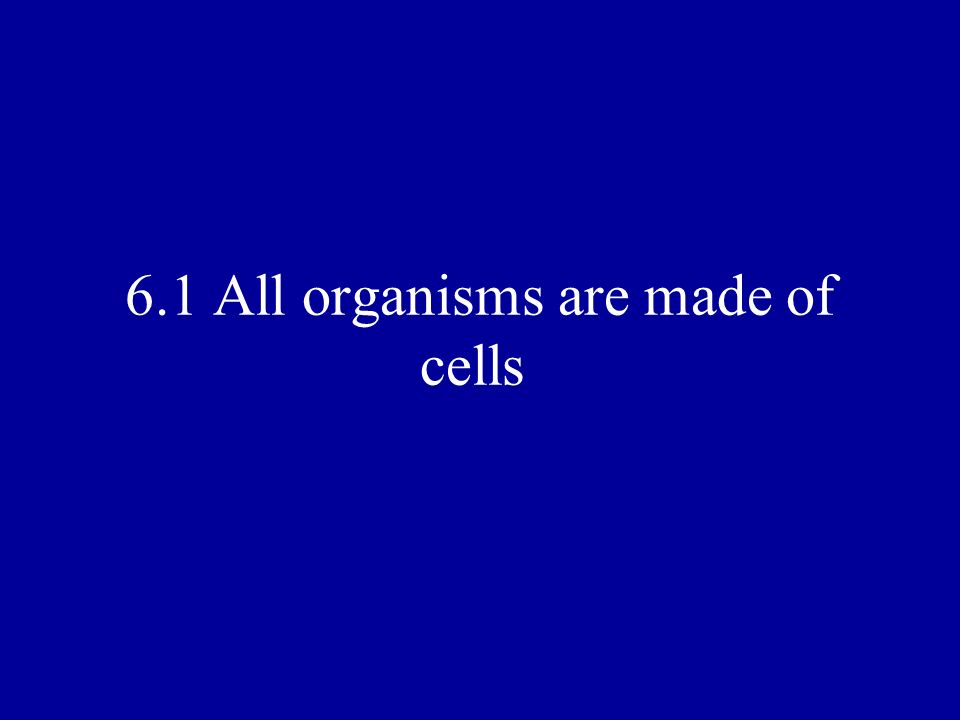 6.1 All organisms are made of cells