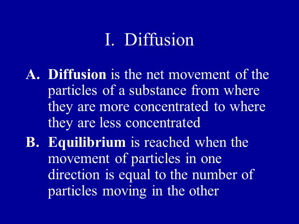 I. Diffusion Diffusion is the net movement of the particles of a substance from where they are more concentrated to where they are less concentrated.
