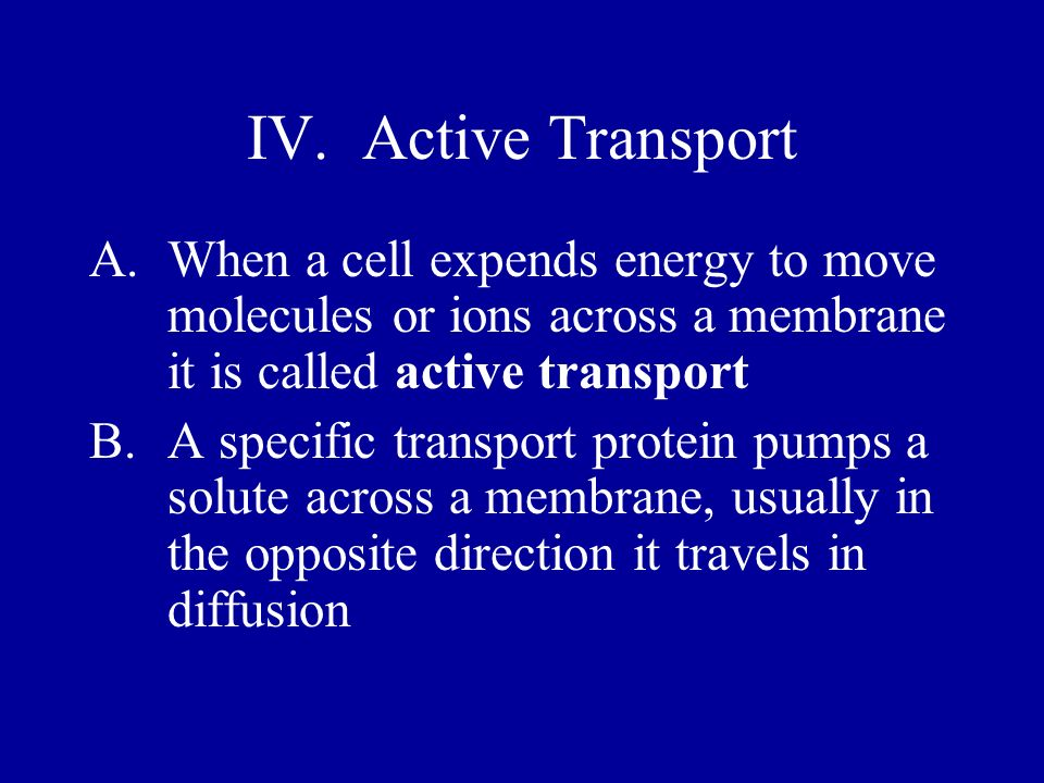 IV. Active Transport When a cell expends energy to move molecules or ions across a membrane it is called active transport.