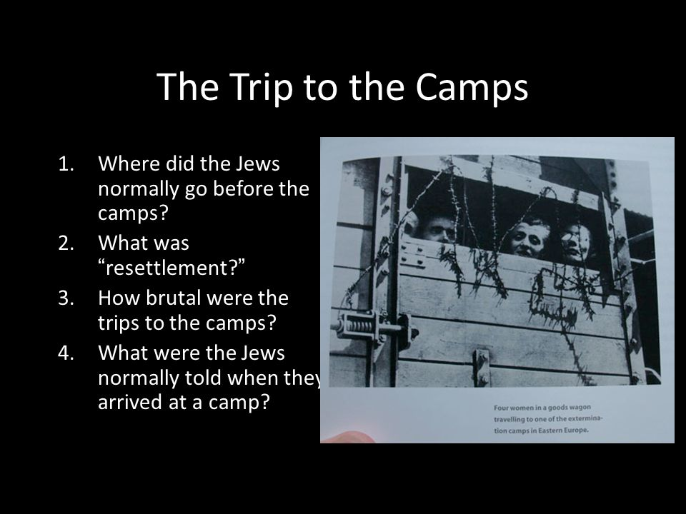 The Trip to the Camps Where did the Jews normally go before the camps