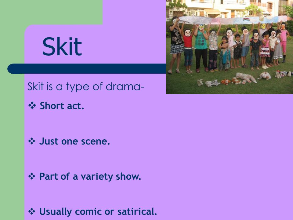 Skit Skit is a type of drama- Short act. Just one scene.