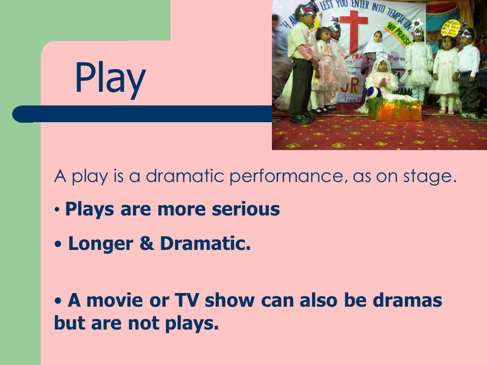 Play Plays are more serious Longer & Dramatic.