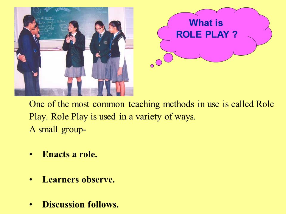 What is ROLE PLAY One of the most common teaching methods in use is called Role. Play. Role Play is used in a variety of ways.