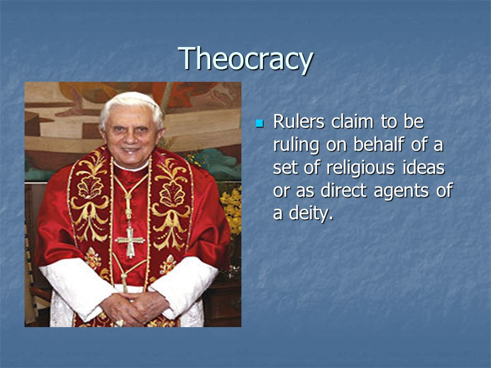 Theocracy Rulers claim to be ruling on behalf of a set of religious ideas or as direct agents of a deity.