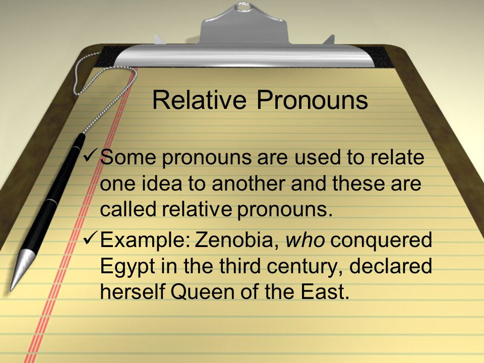 Relative Pronouns Some pronouns are used to relate one idea to another and these are called relative pronouns.