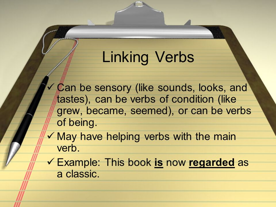 Linking Verbs Can be sensory (like sounds, looks, and tastes), can be verbs of condition (like grew, became, seemed), or can be verbs of being.