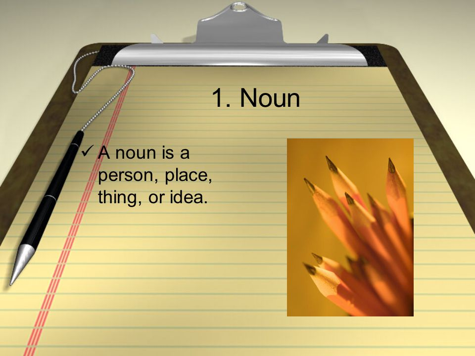 1. Noun A noun is a person, place, thing, or idea.