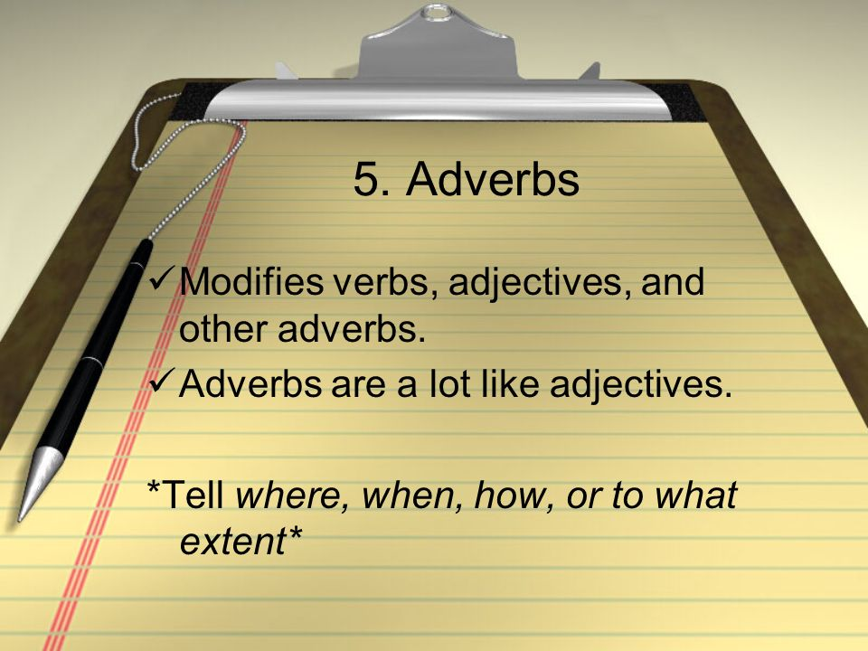 5. Adverbs Modifies verbs, adjectives, and other adverbs.