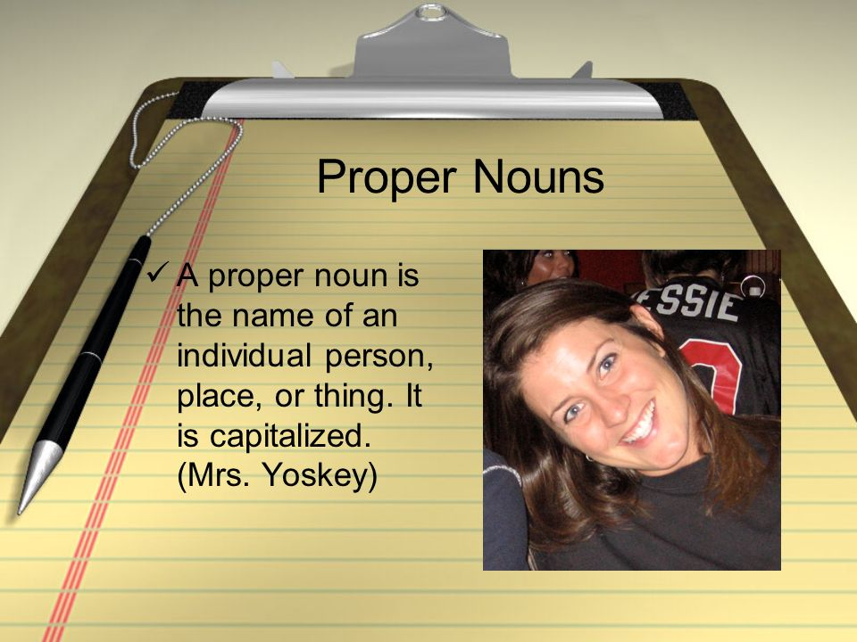 Proper Nouns A proper noun is the name of an individual person, place, or thing.