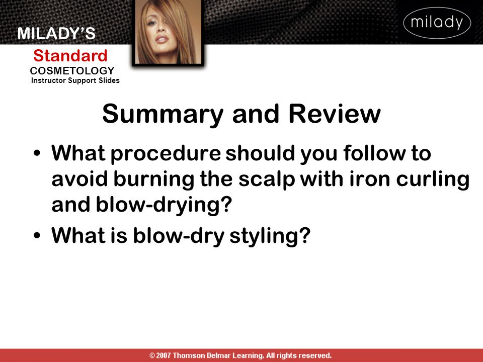 Summary and Review What procedure should you follow to avoid burning the scalp with iron curling and blow-drying