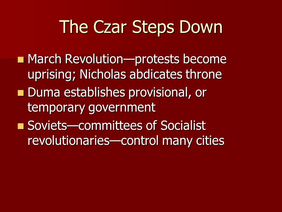 The Czar Steps Down March Revolution—protests become uprising; Nicholas abdicates throne. Duma establishes provisional, or temporary government.