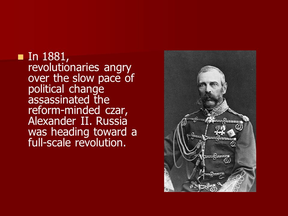 In 1881, revolutionaries angry over the slow pace of political change assassinated the reform-minded czar, Alexander II.