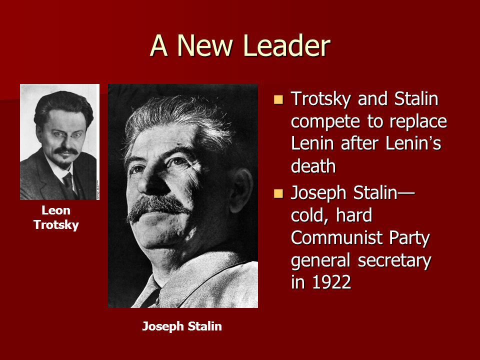 A New Leader Trotsky and Stalin compete to replace Lenin after Lenin's death. Joseph Stalin—cold, hard Communist Party general secretary in 1922.