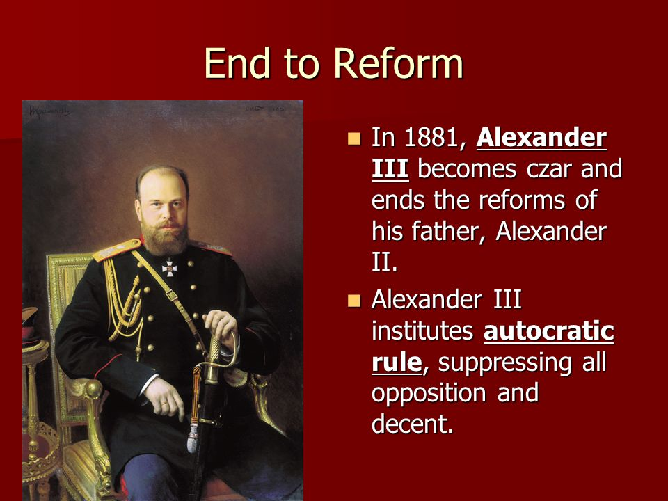 End to Reform In 1881, Alexander III becomes czar and ends the reforms of his father, Alexander II.