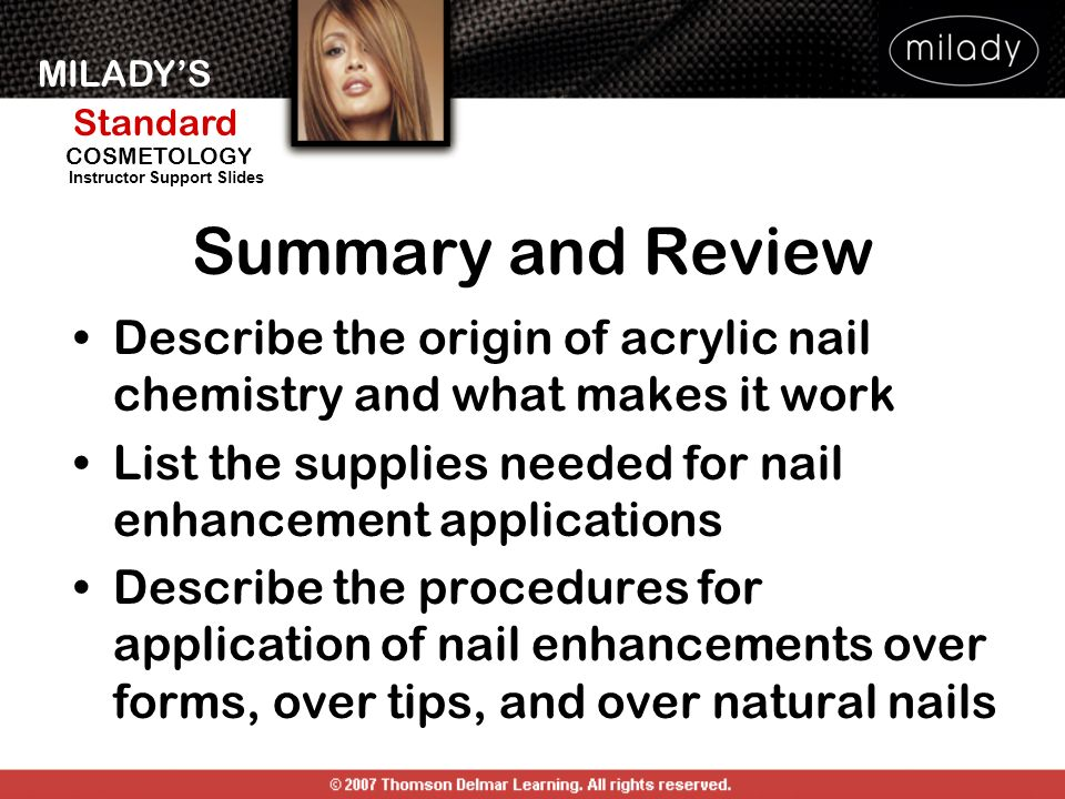 Summary and Review Describe the origin of acrylic nail chemistry and what makes it work. List the supplies needed for nail enhancement applications.