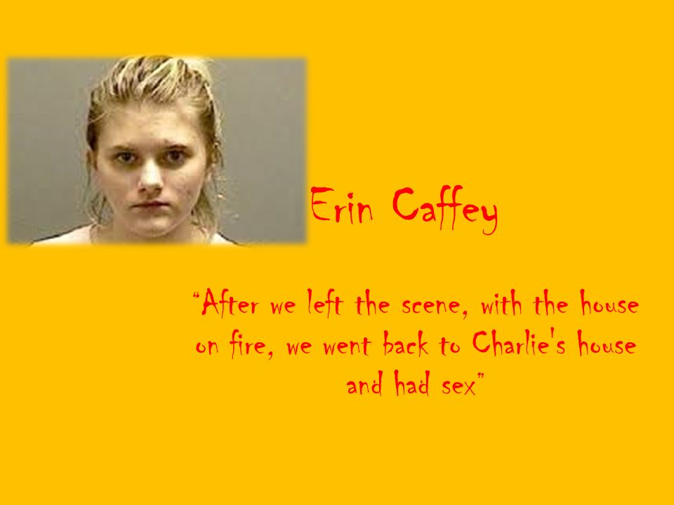 Erin Caffey After We Left The Scene With The House On Fire We Went Back To Charlie S House And Had Sex Ppt Video Online Download Six days after the murders. slideplayer