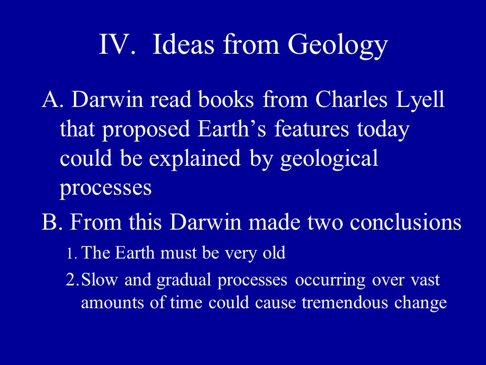 IV. Ideas from Geology A. Darwin read books from Charles Lyell that proposed Earth's features today could be explained by geological processes.