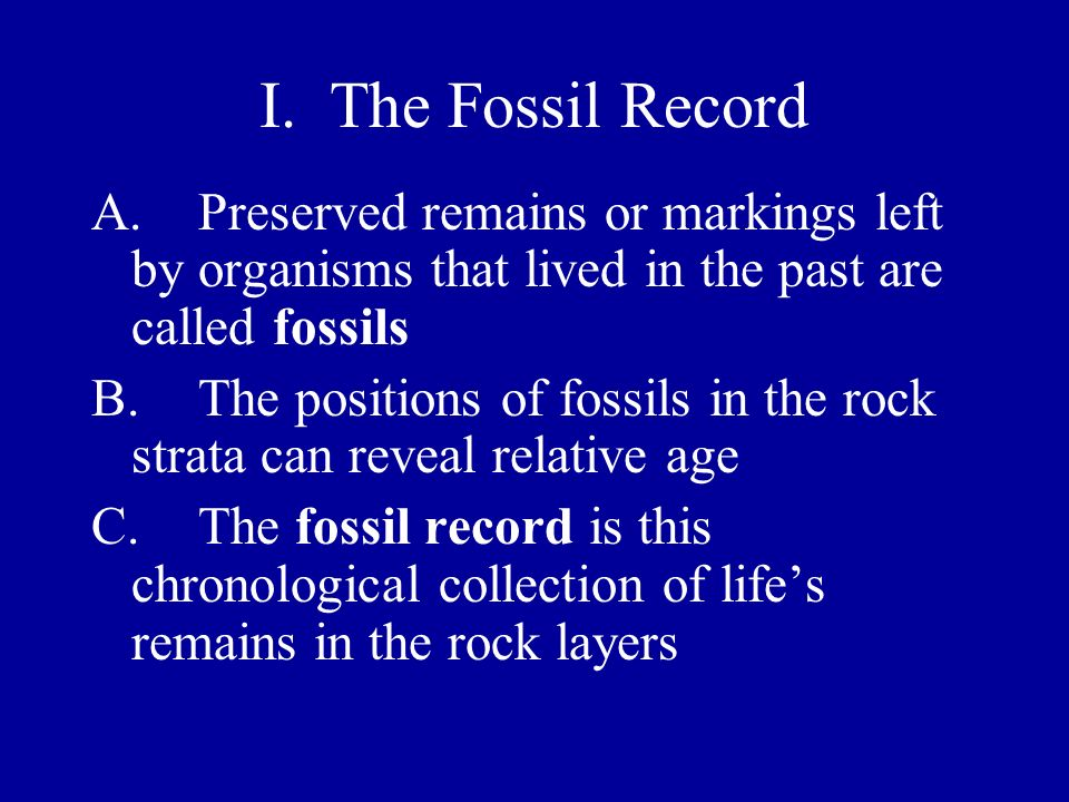 I. The Fossil Record A. Preserved remains or markings left by organisms that lived in the past are called fossils.