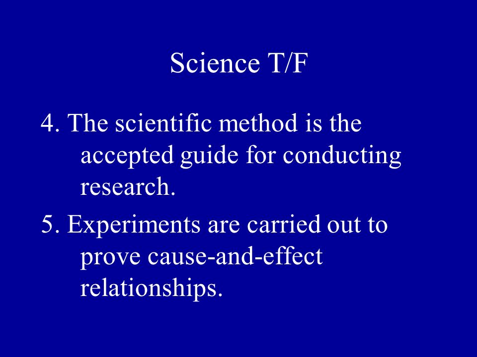 Science T/F 4. The scientific method is the accepted guide for conducting research.