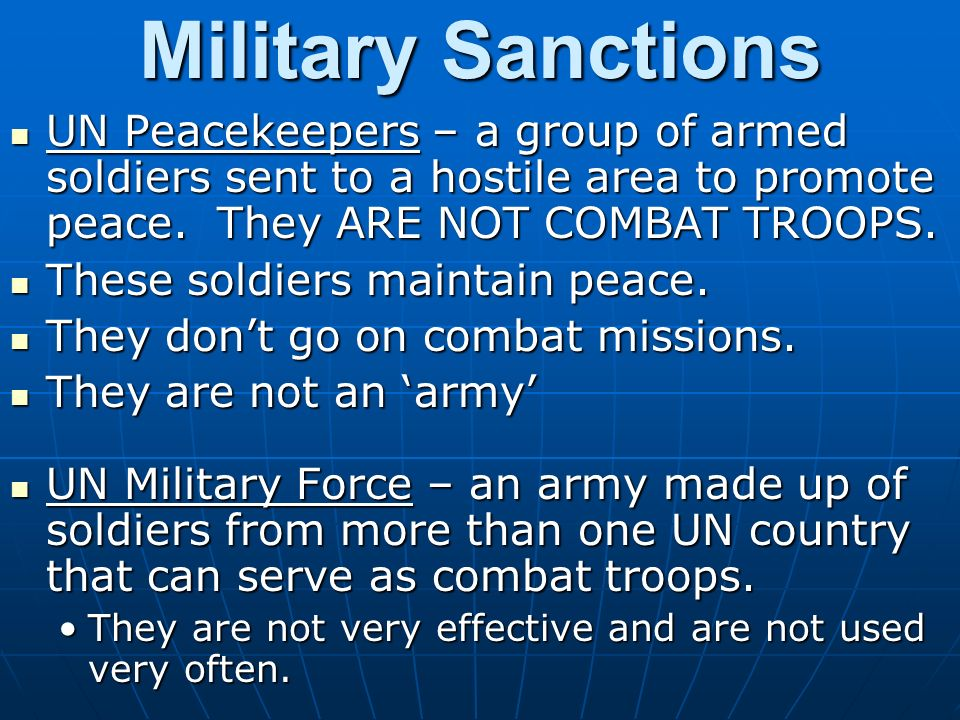 Military Sanctions UN Peacekeepers – a group of armed soldiers sent to a hostile area to promote peace. They ARE NOT COMBAT TROOPS.
