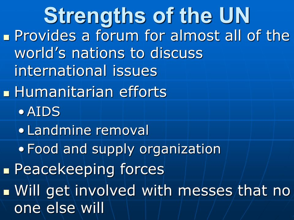 Strengths of the UN Provides a forum for almost all of the world's nations to discuss international issues.
