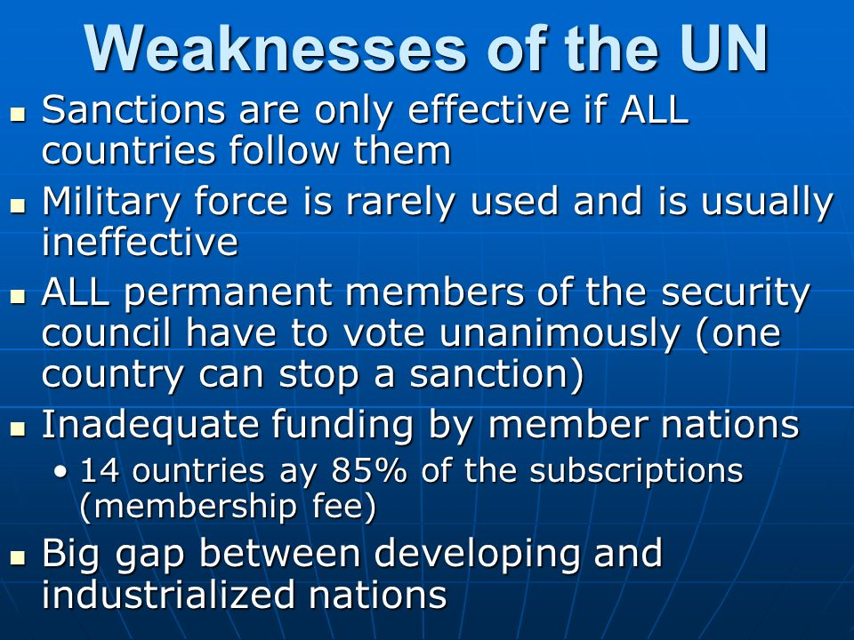 Weaknesses of the UN Sanctions are only effective if ALL countries follow them. Military force is rarely used and is usually ineffective.