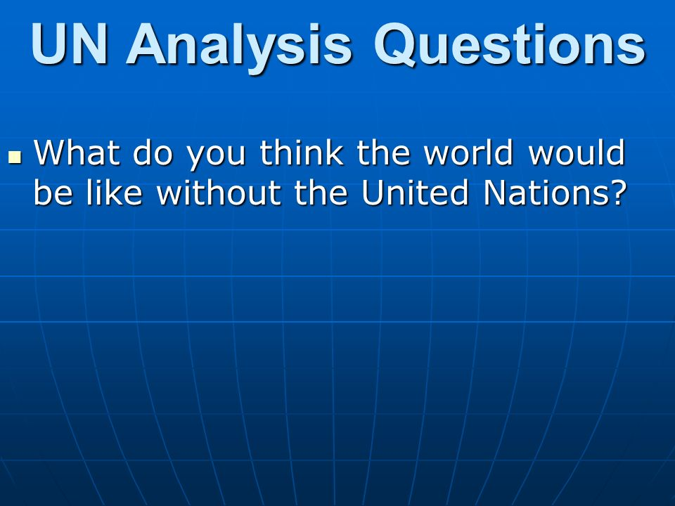 UN Analysis Questions What do you think the world would be like without the United Nations
