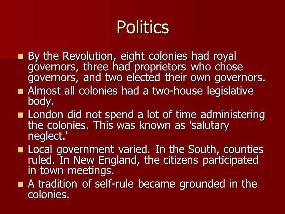 PoliticsBy the Revolution, eight colonies had royal governors, three had proprietors who chose governors, and two elected their own governors.