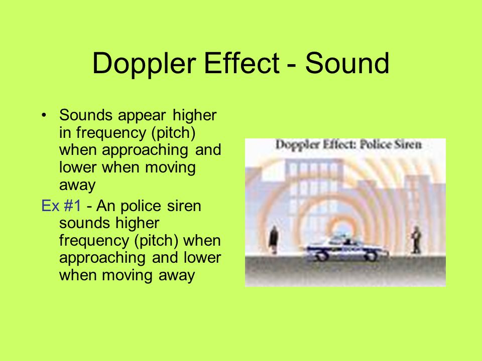 Doppler Effect - Sound Sounds appear higher in frequency (pitch) when approaching and lower when moving away.