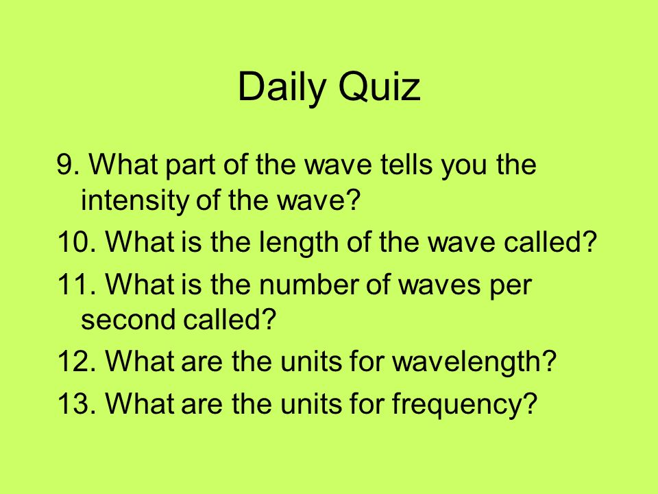 Daily Quiz 9. What part of the wave tells you the intensity of the wave 10. What is the length of the wave called