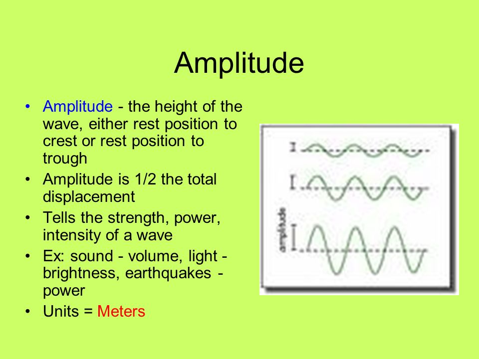 Amplitude Amplitude - the height of the wave, either rest position to crest or rest position to trough.